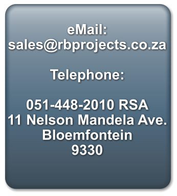 eMail: sales@rbprojects.co.za  Telephone:  051-448-2010 RSA 11 Nelson Mandela Ave. Bloemfontein 9330